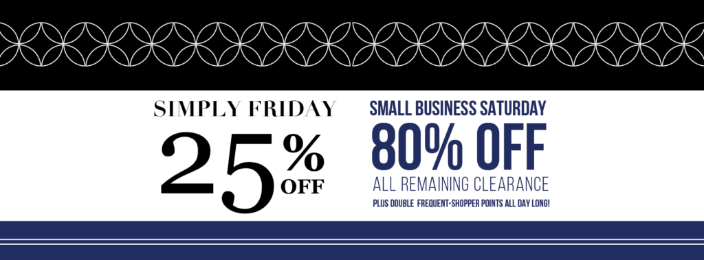 SAVE THE DATE: Black Friday shopping can be total madness! So in true Simply Chic fashion, we're keeping things SIMPLE. When you shop with us Friday, November 23rd, you'll get 25% off your entire purchase for our Simply Friday Event! BONUS: Enjoy an extra day of savings when you shop with us on Small Business Saturday and get 80% off specially marked clearance items!