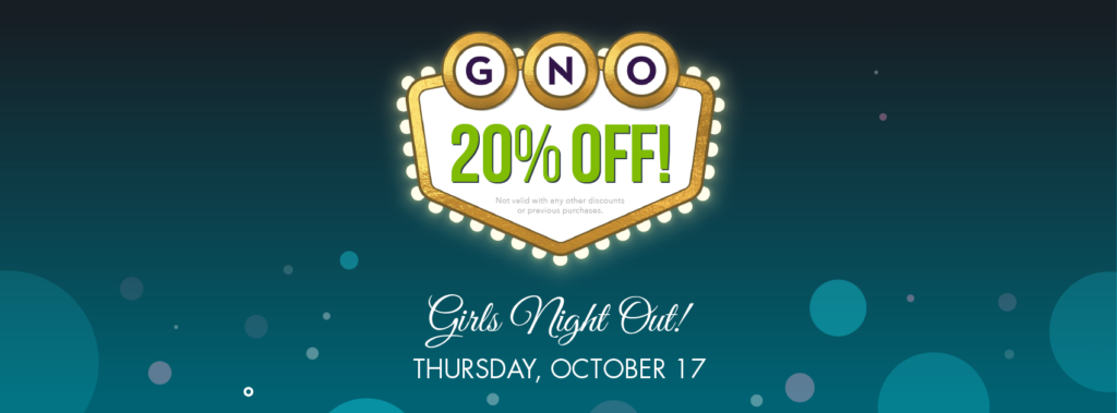Girls Night Out, Thursday, October 17 from 6-9pm. Enjoy 20% off, champage, cupcakes, and door prizes!